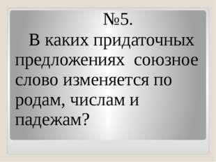 №5. В каких придаточных предложениях союзное слово изменяется по родам, числ