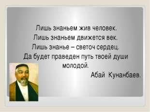 Лишь знаньем жив человек. Лишь знаньем движется век. Лишь знанье – светоч се