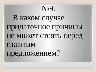 №9. В каком случае придаточное причины не может стоять перед главным предложе
