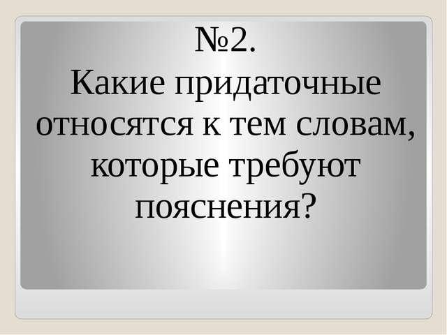 №2. Какие придаточные относятся к тем словам, которые требуют пояснения?