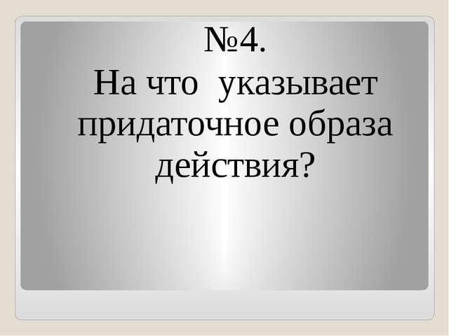 №4. На что указывает придаточное образа действия?