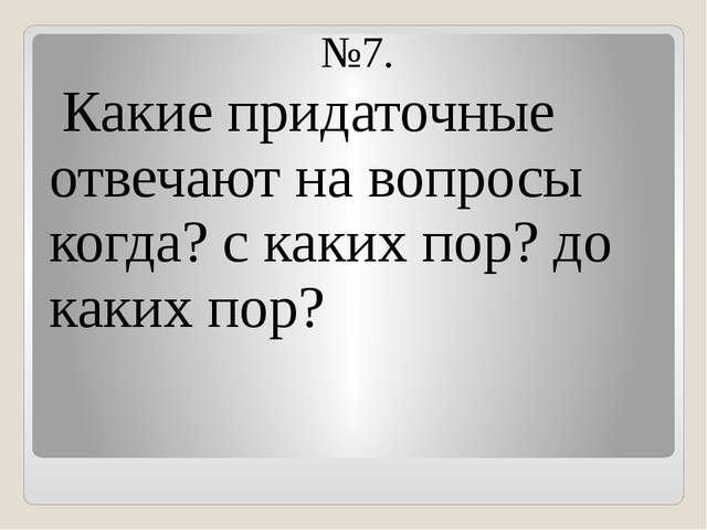 №7. Какие придаточные отвечают на вопросы когда? с каких пор? до каких пор?