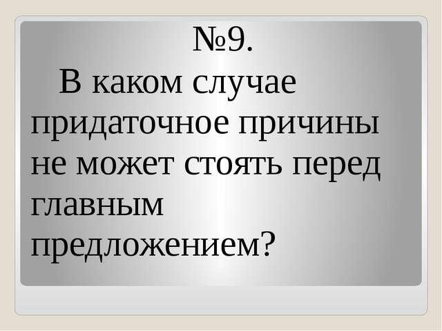 №9. В каком случае придаточное причины не может стоять перед главным предложе...