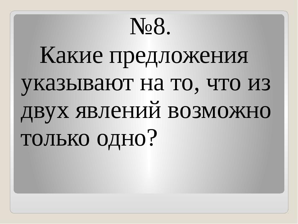 №8. Какие предложения указывают на то, что из двух явлений возможно только од...