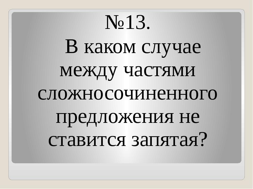 №13. В каком случае между частями сложносочиненного предложения не ставится з...