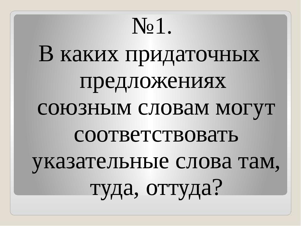 №1. В каких придаточных предложениях союзным словам могут соответствовать ука...