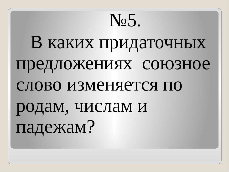 №5. В каких придаточных предложениях союзное слово изменяется по родам, числ...