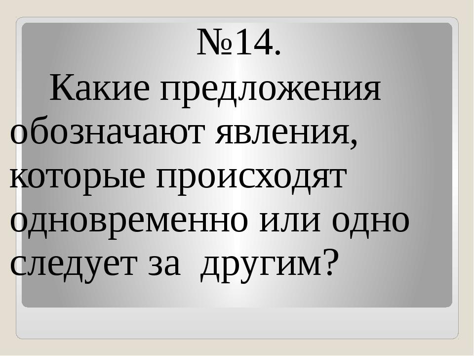 №14. Какие предложения обозначают явления, которые происходят одновременно ил...