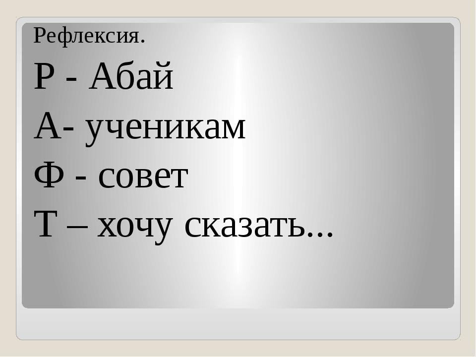 Рефлексия. Р - Абай А- ученикам Ф - совет Т – хочу сказать...