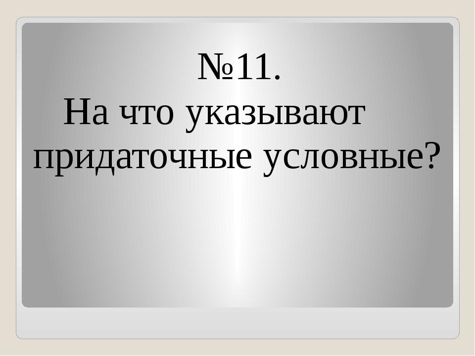 №11. На что указывают придаточные условные?