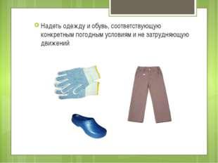 Надеть одежду и обувь, соответствующую конкретным погодным условиям и не затр