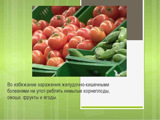 Во избежание заражения желудочно-кишечными болезнями не употреблять немытые...