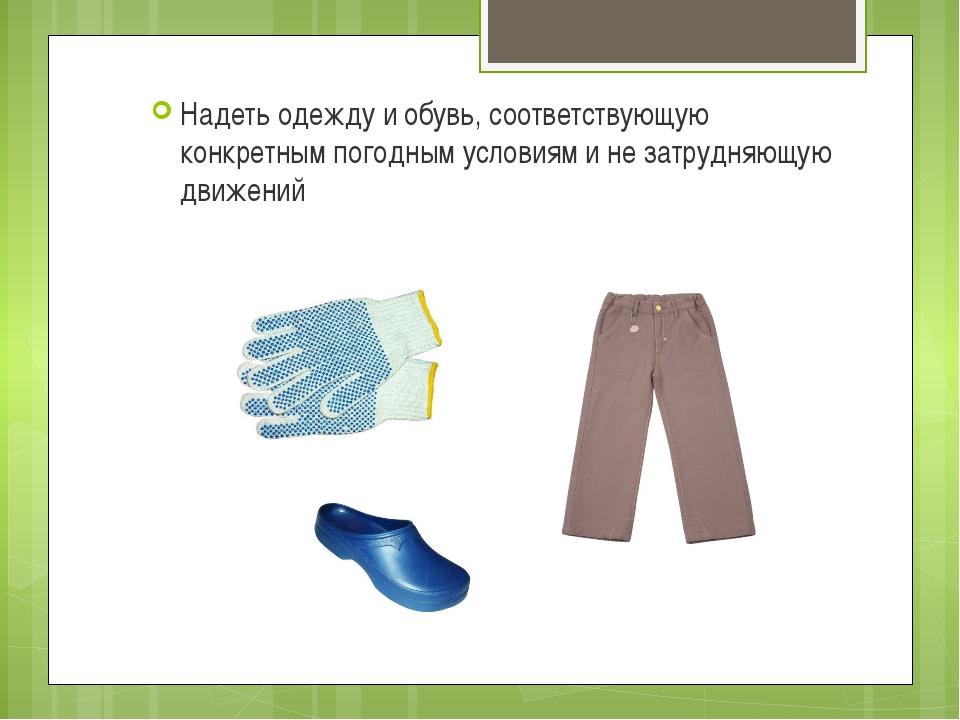 Надеть одежду и обувь, соответствующую конкретным погодным условиям и не затр...