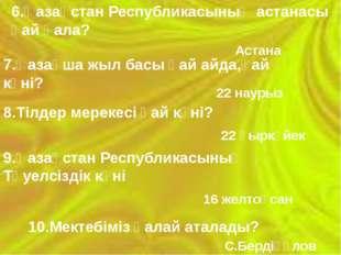 6.Қазақстан Республикасының астанасы қай қала? Астана 7.Қазақша жыл басы қай