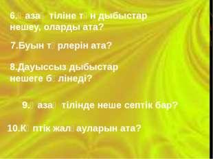 6.Қазақ тіліне тән дыбыстар нешеу, оларды ата? 7.Буын түрлерін ата? 8.Дауысс