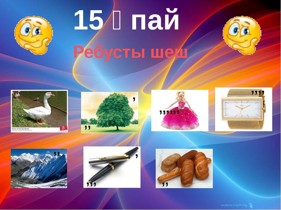 15 ұпай ,, , ,,,,,, ,,,, ,, ,,, , ,, Ребусты шеш