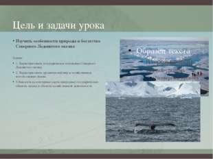 Цель и задачи урока Изучить особенности природы и богатства Северного Ледовит