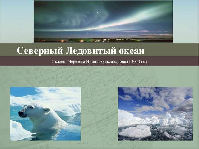 Северный Ледовитый океан 7 класс | Черезова Ирина Александровна | 2014 год