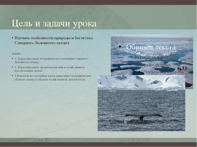 Цель и задачи урока Изучить особенности природы и богатства Северного Ледовит...