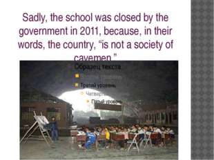 Sadly, the school was closed by the government in 2011, because, in their wor