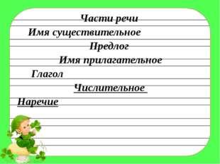 Части речи Имя существительное Предлог Имя прилагательное Глагол Числительное