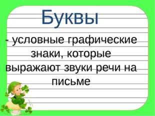Буквы - условные графические знаки, которые выражают звуки речи на письме