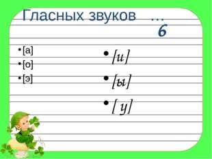 Гласных звуков … [а] [о] [э] [и] [ы] [ у] 6
