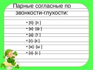 Парные согласные по звонкости-глухости: [б]- [п ] [в]- [ф ] [д]- [т ] [г]- [к