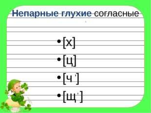 Непарные глухие согласные [х] [ц] [ч ] [щ ] , , ,