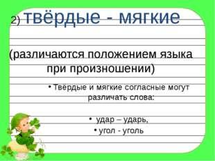2) твёрдые - мягкие (различаются положением языка при произношении) Твёрдые и