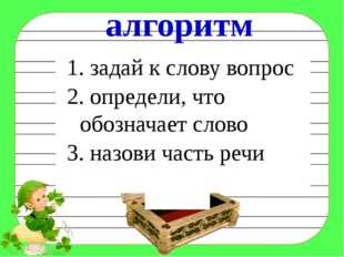 1. задай к слову вопрос 2. определи, что обозначает слово 3. назови часть ре