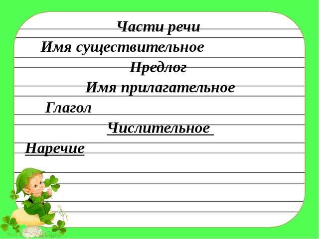 Части речи Имя существительное Предлог Имя прилагательное Глагол Числительное...