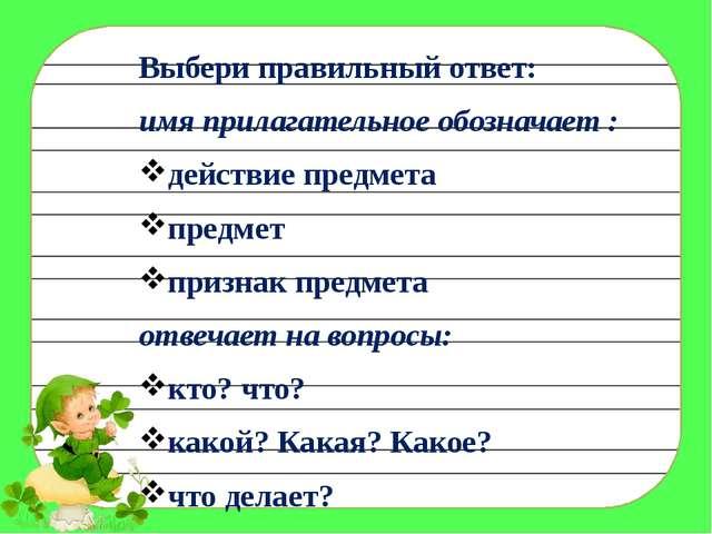 Выбери правильный ответ: имя прилагательное обозначает : действие предмета пр...