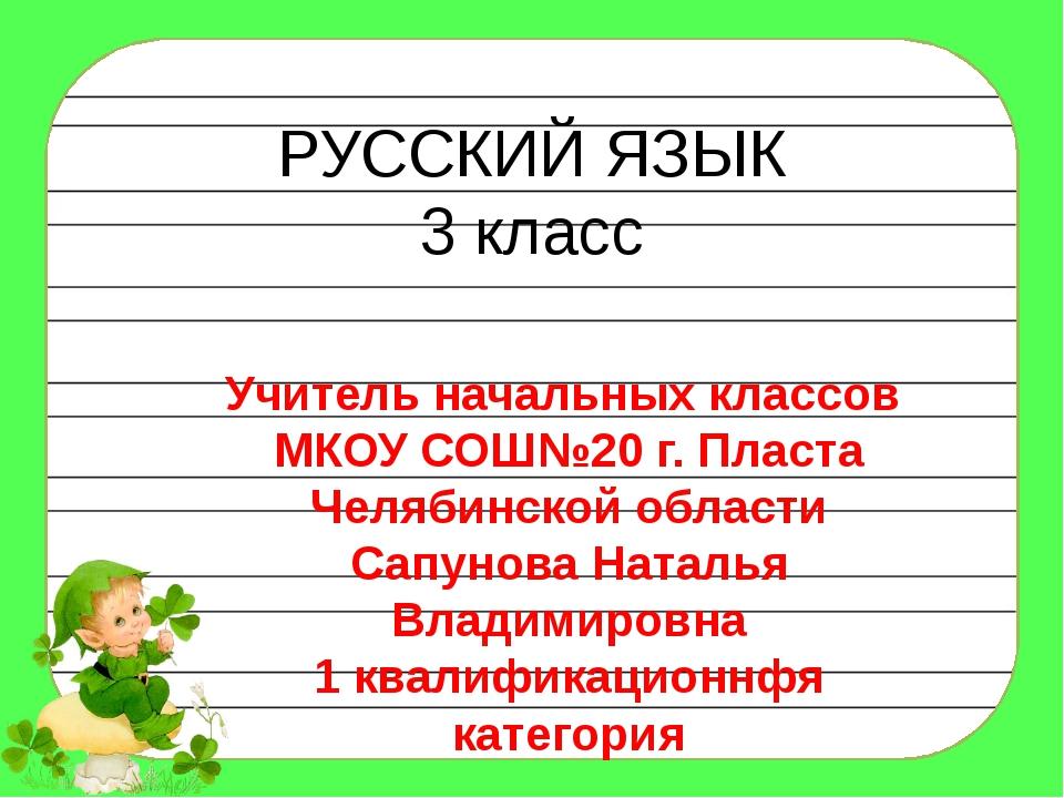 РУССКИЙ ЯЗЫК 3 класс Учитель начальных классов МКОУ СОШ№20 г. Пласта Челябинс...