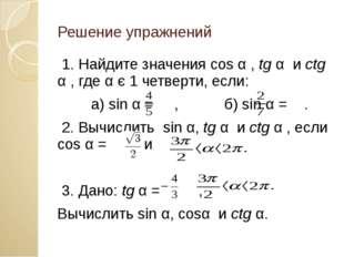 Решение упражнений 1. Найдите значения сos α , tg α и ctg α , где α є 1 четве