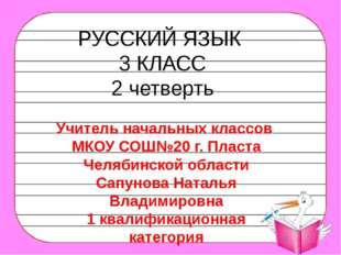 РУССКИЙ ЯЗЫК 3 КЛАСС 2 четверть Учитель начальных классов МКОУ СОШ№20 г. Плас