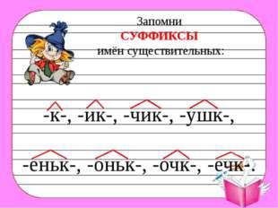 -к- -ик- -чик- -ушк- -еньк- -оньк- -очк- -ечк- ягода, рыба, голова, трава кот