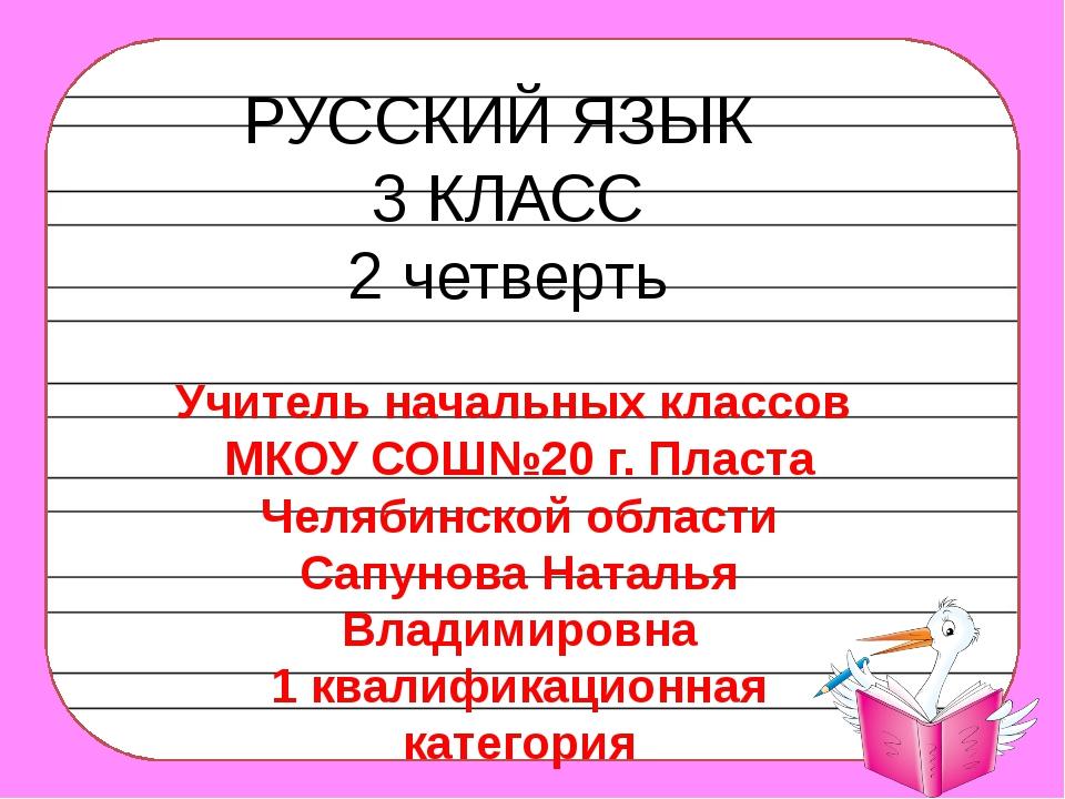РУССКИЙ ЯЗЫК 3 КЛАСС 2 четверть Учитель начальных классов МКОУ СОШ№20 г. Плас...