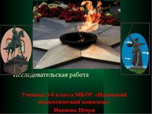 Исследовательская работа Ученика 3-б класса МБОУ «Псковский педагогический ко