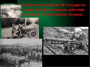 В войне участвовали 38 государств. Голод, болезни, военные действия погубили