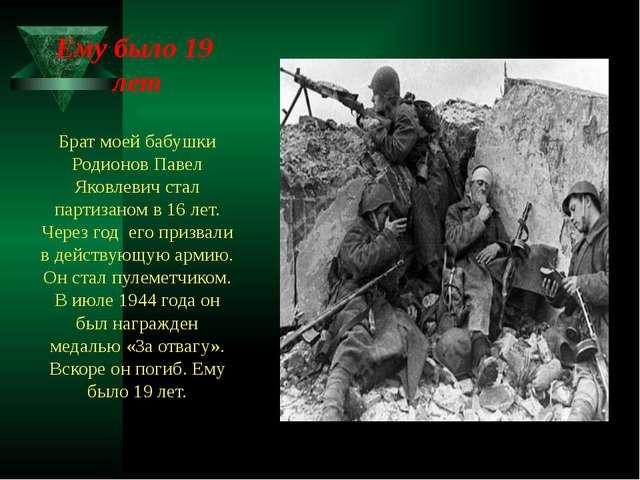 Ему было 19 лет Брат моей бабушки Родионов Павел Яковлевич стал партизаном в...