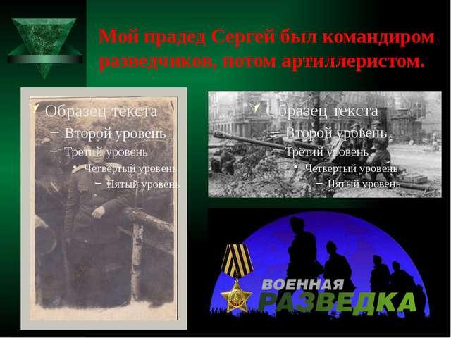 Мой прадед Сергей был командиром разведчиков, потом артиллеристом.