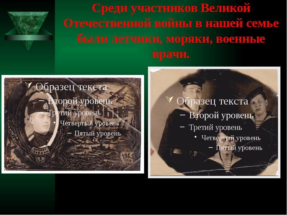 Среди участников Великой Отечественной войны в нашей семье были летчики, моря...