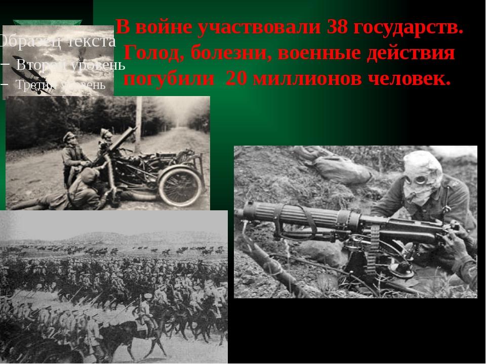 В войне участвовали 38 государств. Голод, болезни, военные действия погубили...