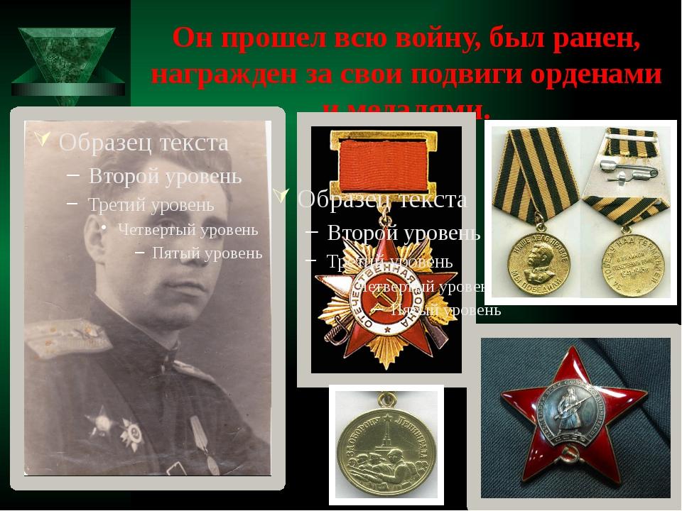 Он прошел всю войну, был ранен, награжден за свои подвиги орденами и медалями.