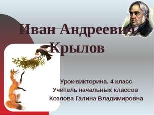 Иван Андреевич Крылов Урок-викторина. 4 класс Учитель начальных классов Козл