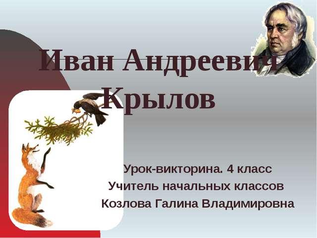 Иван Андреевич Крылов Урок-викторина. 4 класс Учитель начальных классов Козл...