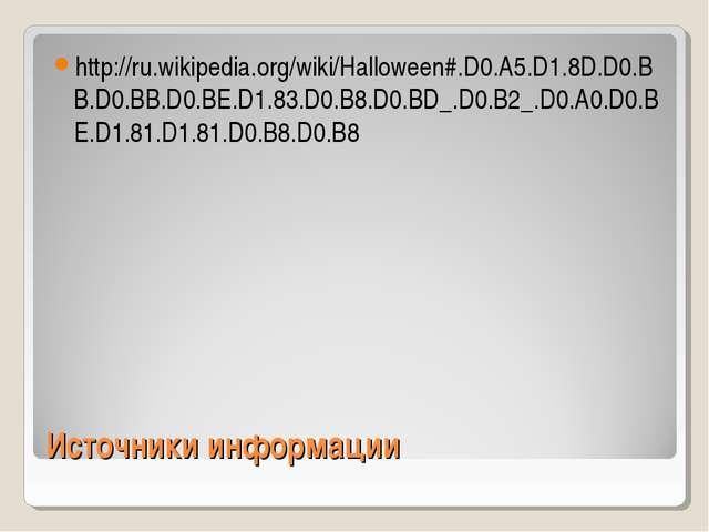 Источники информации http://ru.wikipedia.org/wiki/Halloween#.D0.A5.D1.8D.D0.B...