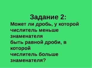 Задание 2: Может ли дробь, у которой числитель меньше знаменателя быть равной