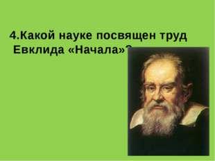 4.Какой науке посвящен труд Евклида «Начала»?